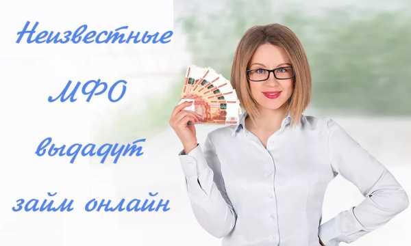 Неизвестные МФО предоставляющие займы онлайн без отказа